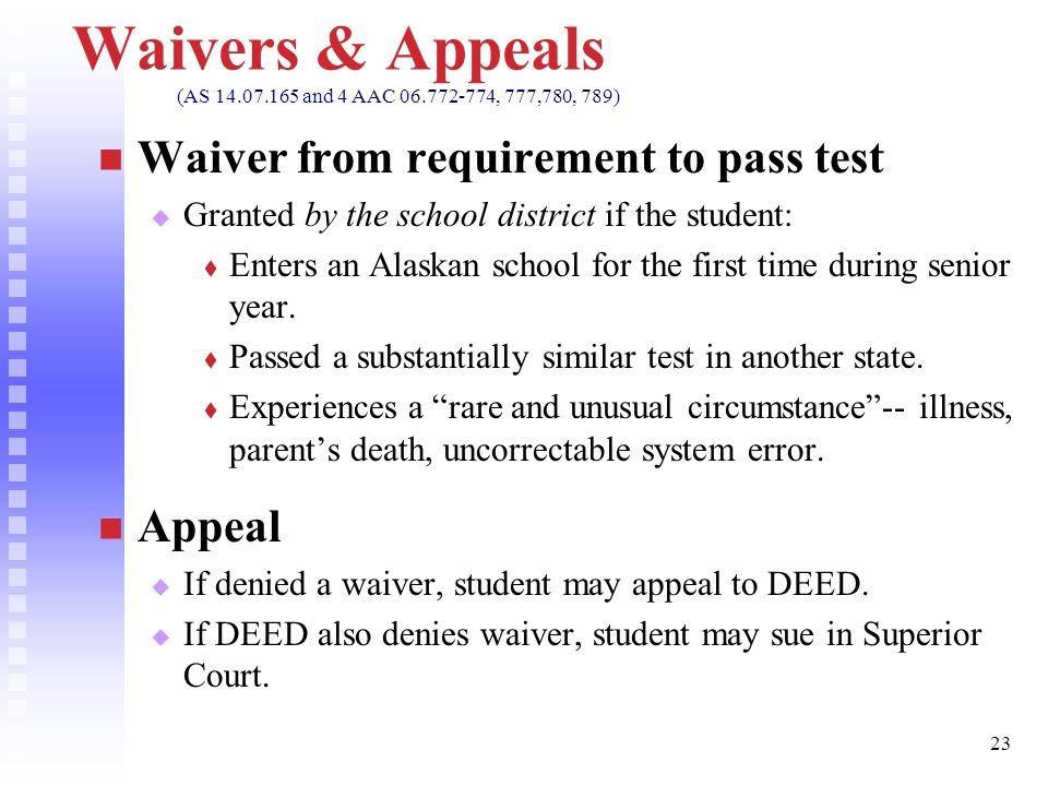 23 Waivers & Appeals (AS 14.07.165 and 4 AAC 06.772-774, 777,780, 789) Waiver from requirement to pass test   Granted by the school district if the student:   Enters an Alaskan school for the first time during senior year.