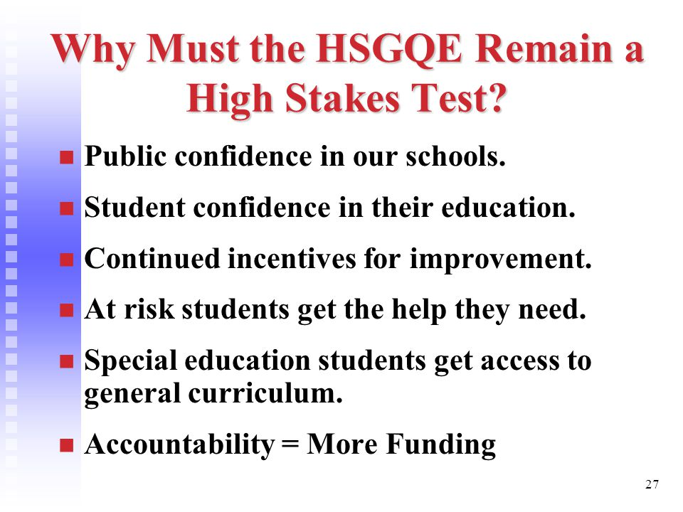 27 Why Must the HSGQE Remain a High Stakes Test. Public confidence in our schools.