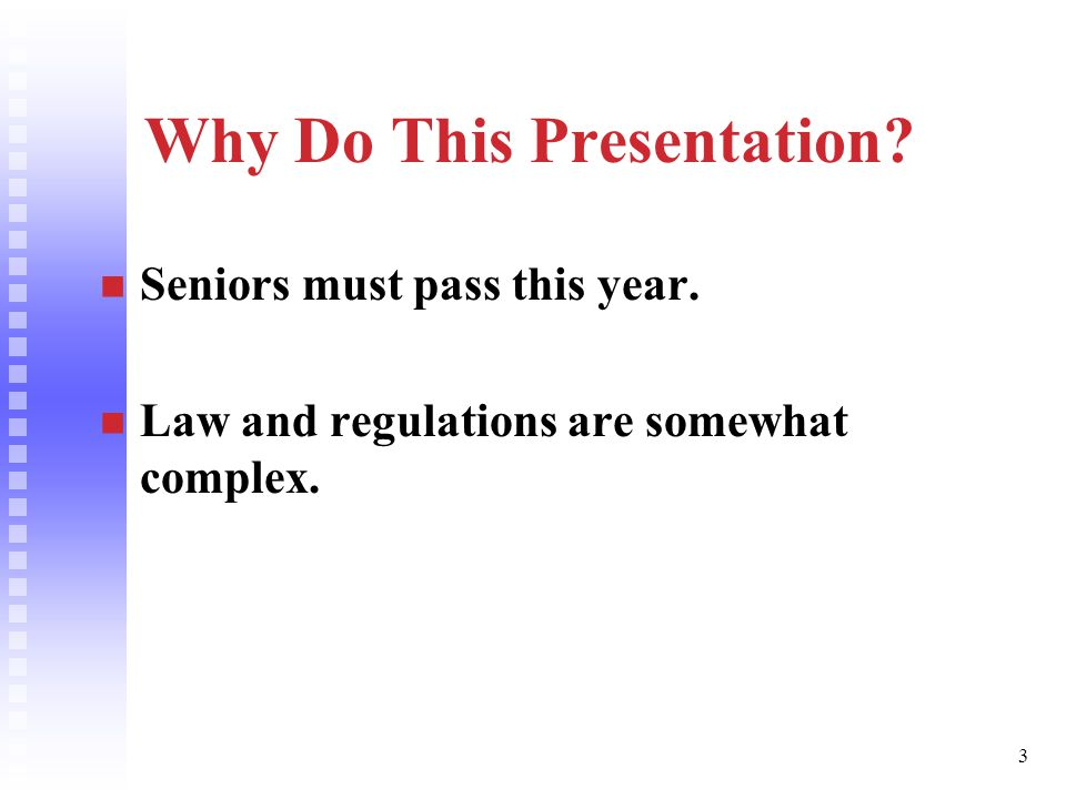 3 Why Do This Presentation Seniors must pass this year. Law and regulations are somewhat complex.