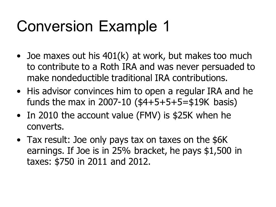 Conversion Example 1 Joe maxes out his 401(k) at work, but makes too much to contribute to a Roth IRA and was never persuaded to make nondeductible tr