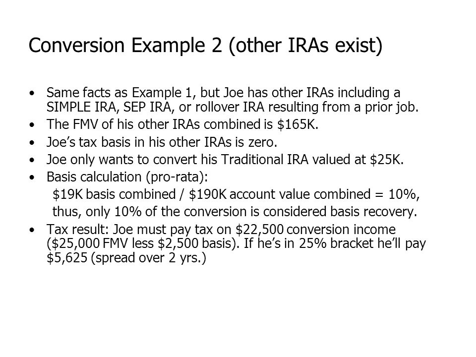 Conversion Example 2 (other IRAs exist) Same facts as Example 1, but Joe has other IRAs including a SIMPLE IRA, SEP IRA, or rollover IRA resulting fro