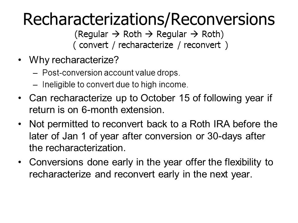 Recharacterizations/Reconversions (Regular  Roth  Regular  Roth) ( convert / recharacterize / reconvert ) Why recharacterize? –Post-conversion acco