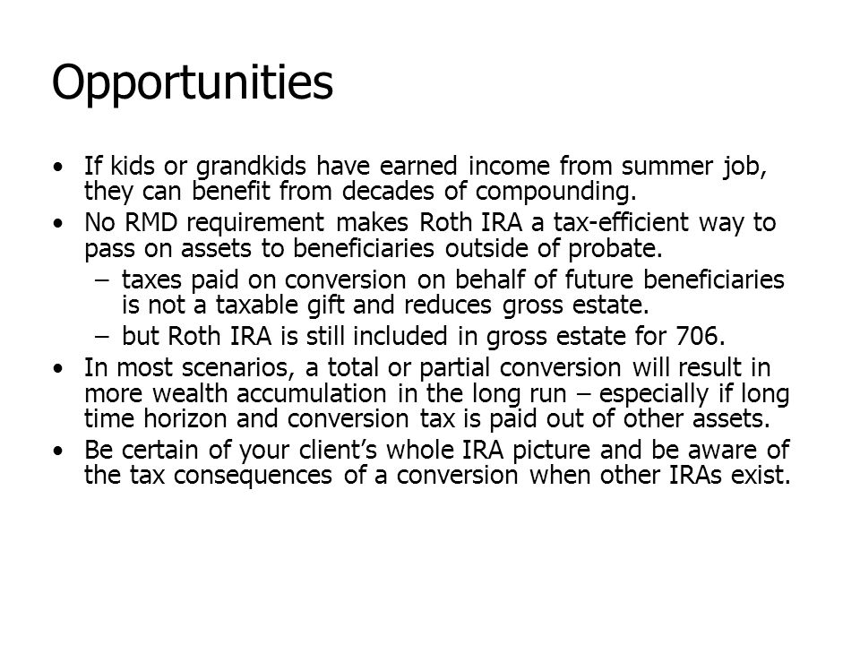 Opportunities If kids or grandkids have earned income from summer job, they can benefit from decades of compounding. No RMD requirement makes Roth IRA