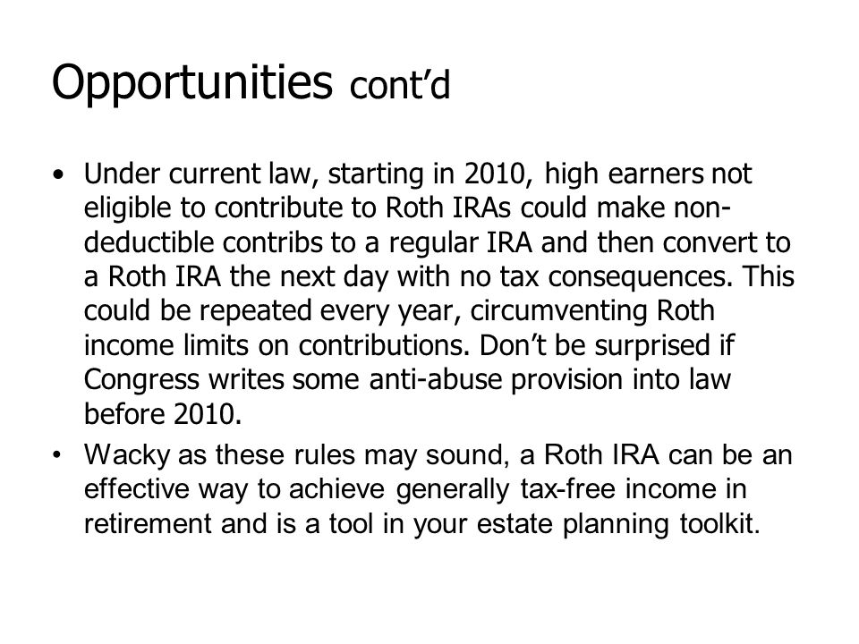Opportunities cont'd Under current law, starting in 2010, high earners not eligible to contribute to Roth IRAs could make non- deductible contribs to