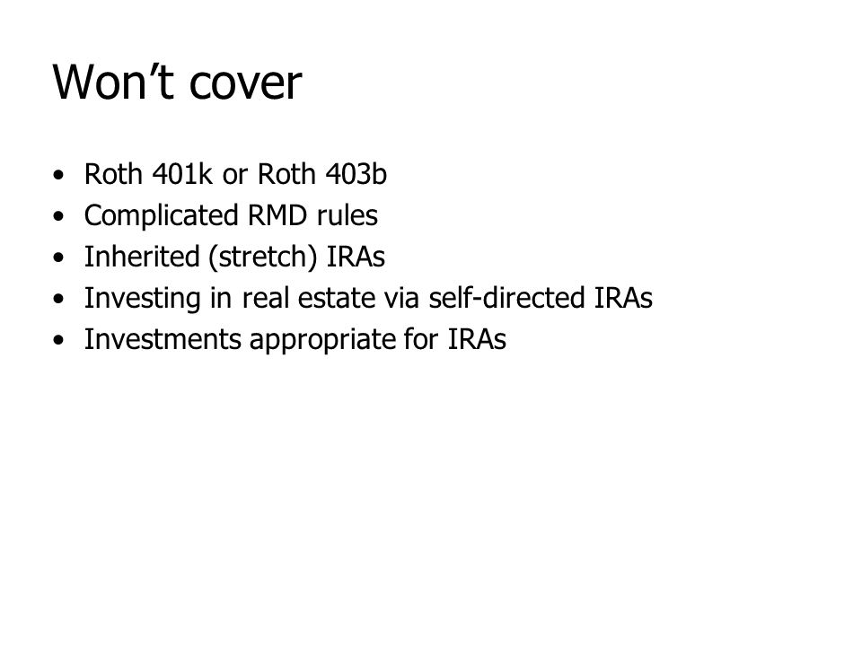 Won't cover Roth 401k or Roth 403b Complicated RMD rules Inherited (stretch) IRAs Investing in real estate via self-directed IRAs Investments appropri