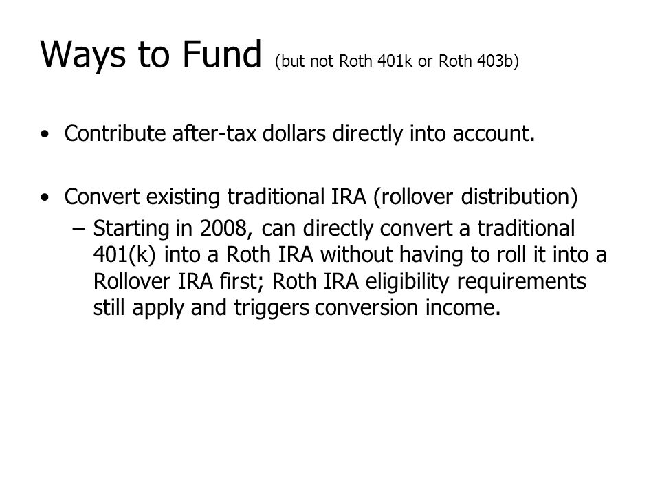 Ways to Fund (but not Roth 401k or Roth 403b) Contribute after-tax dollars directly into account. Convert existing traditional IRA (rollover distribut