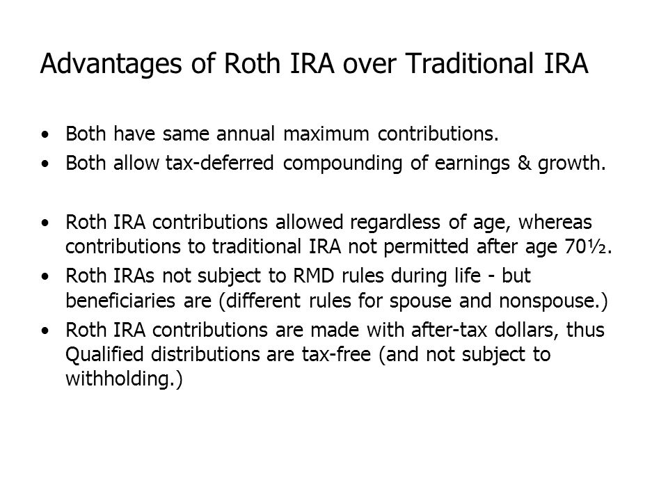 Advantages of Roth IRA over Traditional IRA Both have same annual maximum contributions. Both allow tax-deferred compounding of earnings & growth. Rot