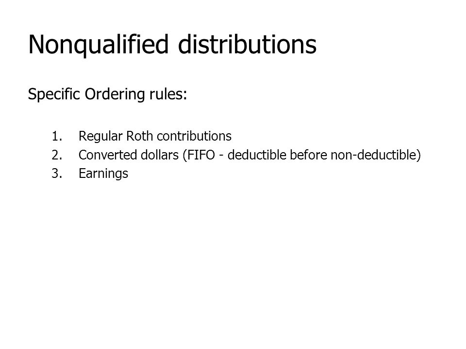 Nonqualified distributions Specific Ordering rules: 1.Regular Roth contributions 2.Converted dollars (FIFO - deductible before non-deductible) 3.Earni