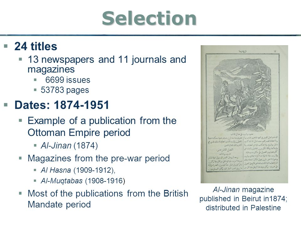 Selection  24 titles  13 newspapers and 11 journals and magazines  6699 issues  53783 pages  Dates: 1874-1951  Example of a publication from the Ottoman Empire period  Al-Jinan (1874)  Magazines from the pre-war period  Al Hasna (1909-1912),  Al-Muqtabas (1908-1916)  Most of the publications from the British Mandate period Al-Jinan magazine published in Beirut in1874; distributed in Palestine