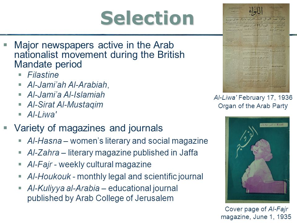 Selection  Major newspapers active in the Arab nationalist movement during the British Mandate period  Filastine  Al-Jami'ah Al-Arabiah,  Al-Jami'a Al-Islamiah  Al-Sirat Al-Mustaqim  Al-Liwa  Variety of magazines and journals  Al-Hasna – women's literary and social magazine  Al-Zahra – literary magazine published in Jaffa  Al-Fajr - weekly cultural magazine  Al-Houkouk - monthly legal and scientific journal  Al-Kuliyya al-Arabia – educational journal published by Arab College of Jerusalem Cover page of Al-Fajr magazine, June 1, 1935 Al-Liwa February 17, 1936 Organ of the Arab Part y