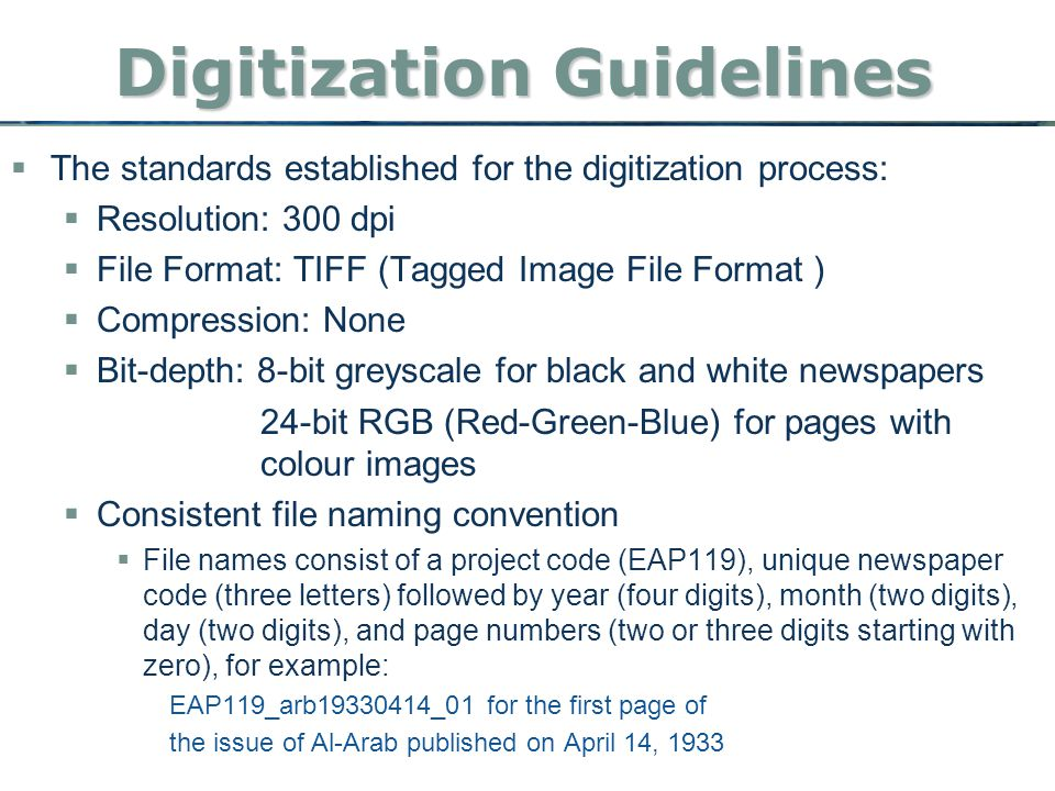 Digitization Guidelines  The standards established for the digitization process:  Resolution: 300 dpi  File Format: TIFF (Tagged Image File Format )  Compression: None  Bit-depth: 8-bit greyscale for black and white newspapers 24-bit RGB (Red-Green-Blue) for pages with colour images  Consistent file naming convention  File names consist of a project code (EAP119), unique newspaper code (three letters) followed by year (four digits), month (two digits), day (two digits), and page numbers (two or three digits starting with zero), for example: EAP119_arb19330414_01 for the first page of the issue of Al-Arab published on April 14, 1933