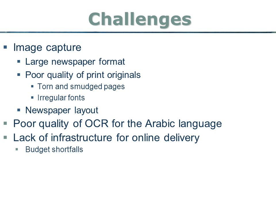 Challenges Challenges  Image capture  Large newspaper format  Poor quality of print originals  Torn and smudged pages  Irregular fonts  Newspaper layout  Poor quality of OCR for the Arabic language  Lack of infrastructure for online delivery  Budget shortfalls