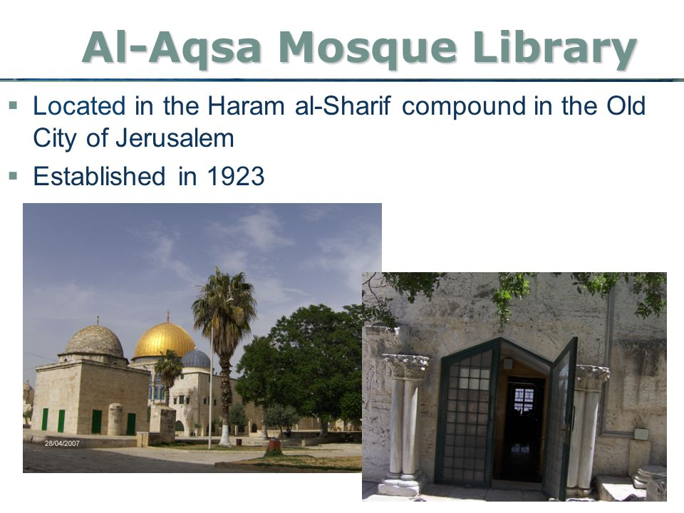 Al-Aqsa Mosque Library  Located in the Haram al-Sharif compound in the Old City of Jerusalem  Established in 1923