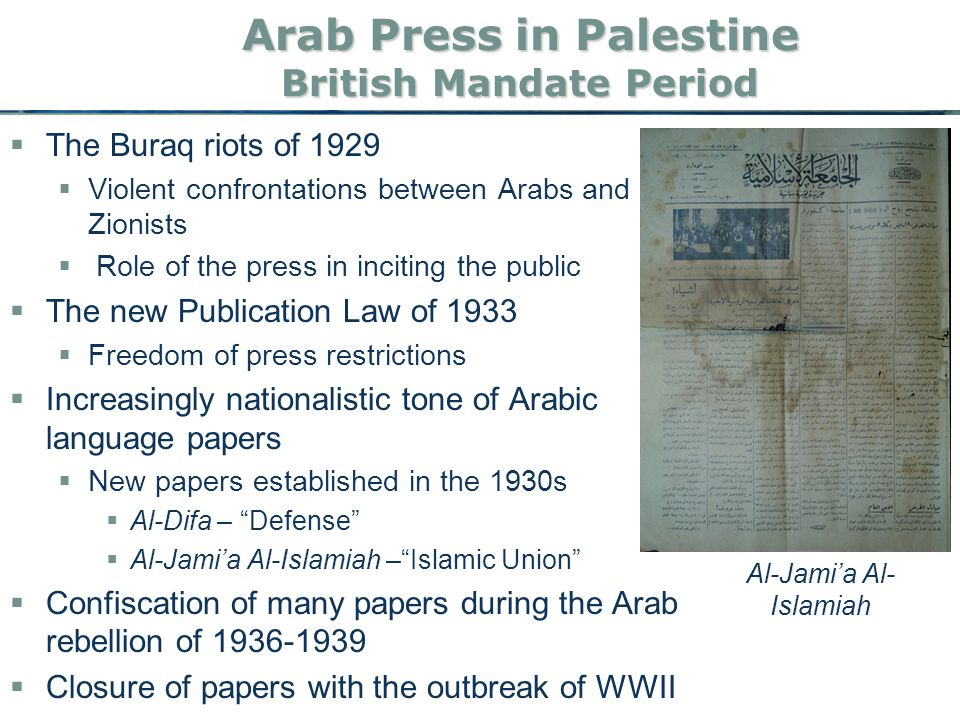 Arab Press in Palestine British Mandate Period  The Buraq riots of 1929  Violent confrontations between Arabs and Zionists  Role of the press in inciting the public  The new Publication Law of 1933  Freedom of press restrictions  Increasingly nationalistic tone of Arabic language papers  New papers established in the 1930s  Al-Difa – Defense  Al-Jami'a Al-Islamiah – Islamic Union  Confiscation of many papers during the Arab rebellion of 1936-1939  Closure of papers with the outbreak of WWII Al-Jami'a Al- Islamiah