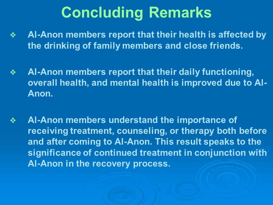 Concluding Remarks   Al-Anon members report that their health is affected by the drinking of family members and close friends.   Al-Anon members r