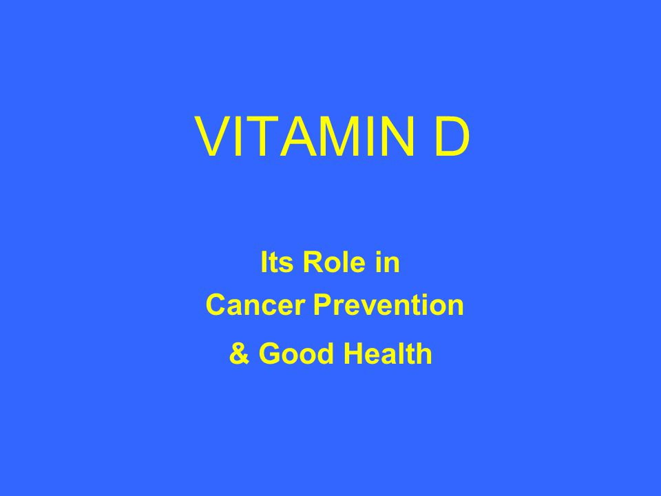VITAMIN D Its Role in Cancer Prevention & Good Health