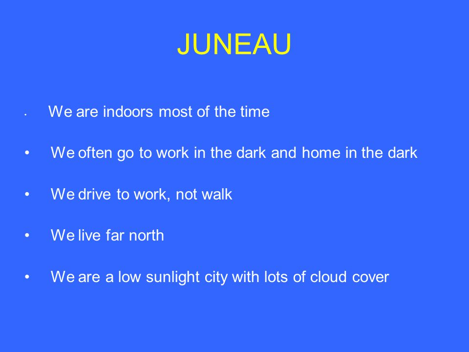 JUNEAU We are indoors most of the time We often go to work in the dark and home in the dark We drive to work, not walk We live far north We are a low sunlight city with lots of cloud cover