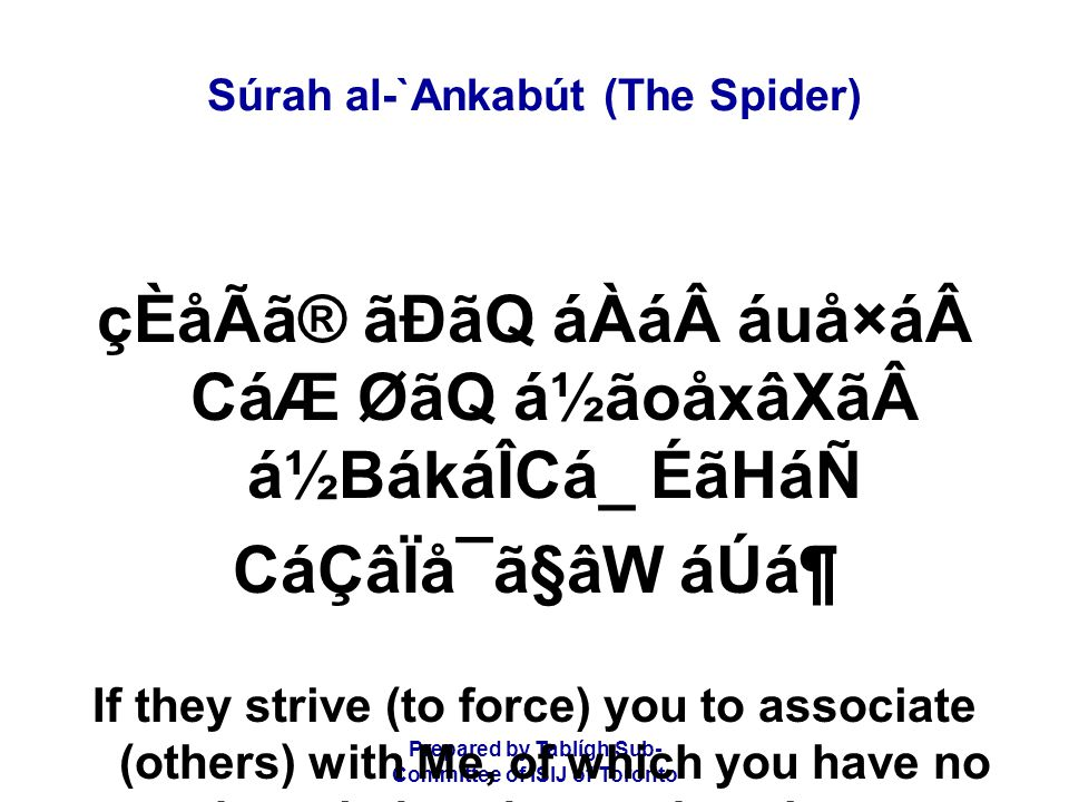 Prepared by Tablígh Sub- Committee of ISIJ of Toronto Súrah al-`Ankabút (The Spider) çÈåÃã® ãÐãQ áÀá áuå×á CáÆ ØãQ á½ãoåxâXã á½BákáÎCá_ ÉãHáÑ CáÇâÏå¯ã§âW áÚᶠIf they strive (to force) you to associate (others) with Me, of which you have no knowledge, do not obey them.
