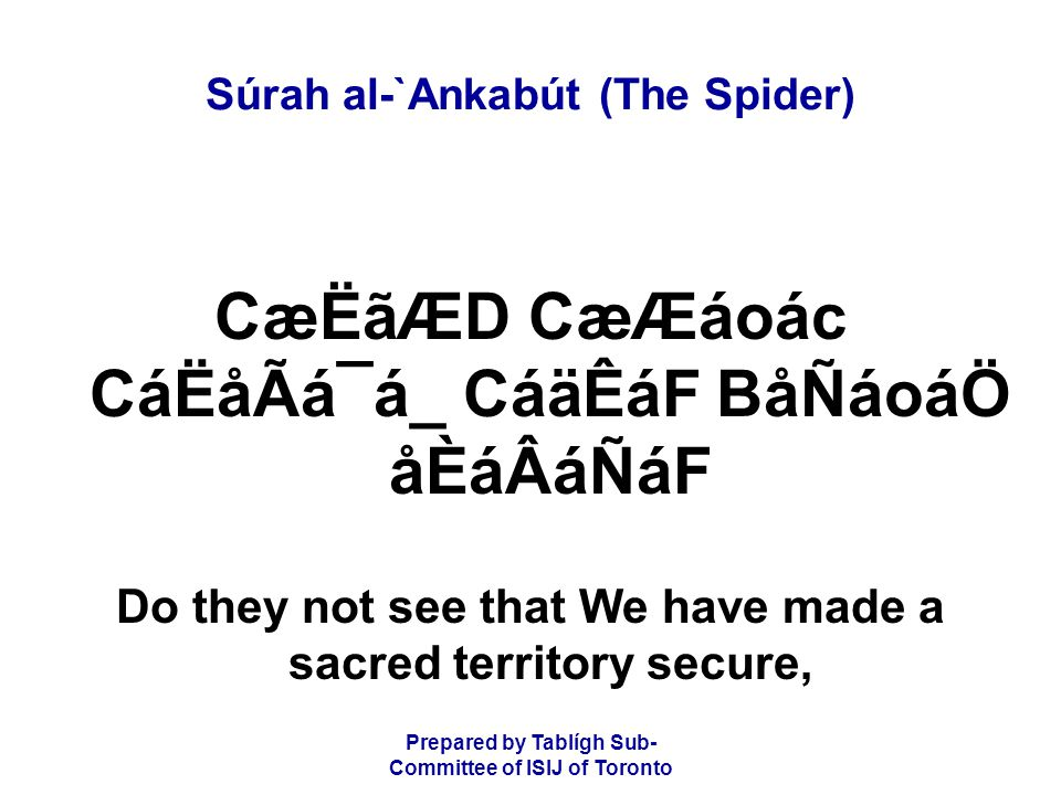 Prepared by Tablígh Sub- Committee of ISIJ of Toronto Súrah al-`Ankabút (The Spider) CæËãÆD CæÆáoác CáËåÃá¯á_ CáäÊáF BåÑáoáÖ åÈáÂáÑáF Do they not see that We have made a sacred territory secure,