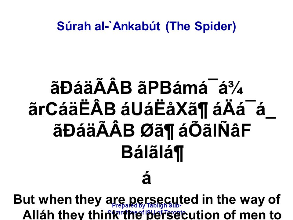 Prepared by Tablígh Sub- Committee of ISIJ of Toronto Súrah al-`Ankabút (The Spider) ãÐáäÃÂB ãPBámá¯á¾ ãrCáäËÂB áUáËåX㶠áÄá¯á_ ãÐáäÃÂB Ø㶠áÕãlÑâF BálãIᶠá But when they are persecuted in the way of Alláh they think the persecution of men to be punishment of Alláh.
