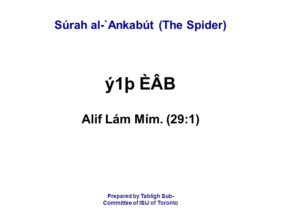 Prepared by Tablígh Sub- Committee of ISIJ of Toronto Súrah al-`Ankabút (The Spider) ý1þ ÈÂB Alif Lám Mím.