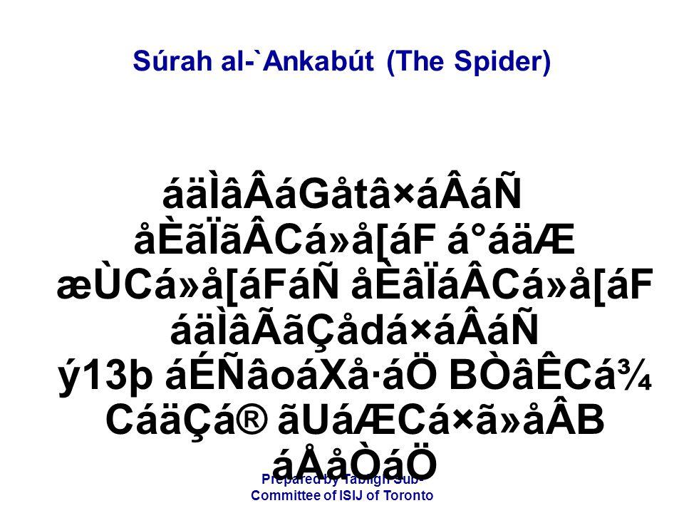 Prepared by Tablígh Sub- Committee of ISIJ of Toronto Súrah al-`Ankabút (The Spider) áäÌâÂáGåtâ×áÂáÑ åÈãÏãÂCá»å[áF á°áäÆ æÙCá»å[áFáÑ åÈâÏáÂCá»å[áF áäÌ