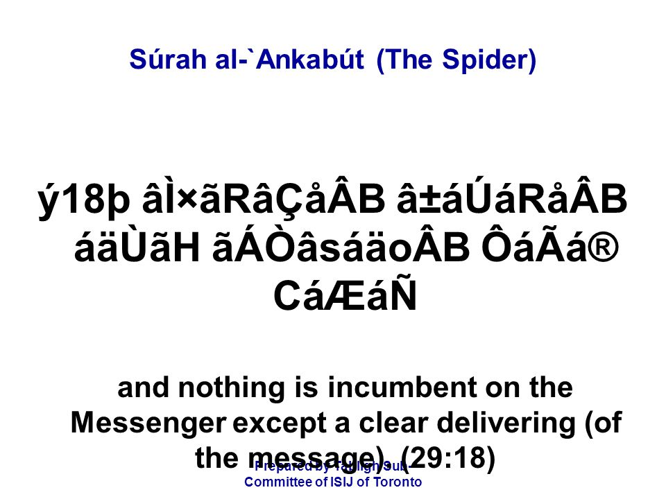 Prepared by Tablígh Sub- Committee of ISIJ of Toronto Súrah al-`Ankabút (The Spider) ý18þ âÌ×ãRâÇåÂB â±áÚáRåÂB áäÙãH ãÁÒâsáäoÂB ÔáÃá® CáÆáÑ and nothing is incumbent on the Messenger except a clear delivering (of the message).