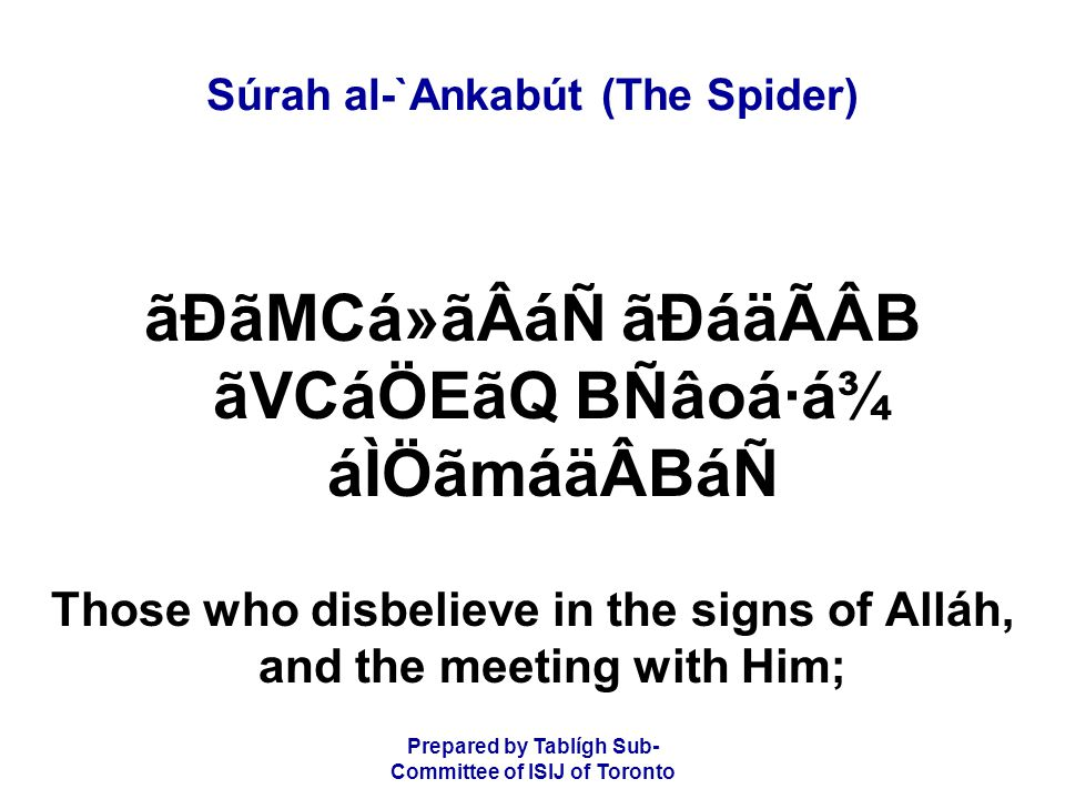 Prepared by Tablígh Sub- Committee of ISIJ of Toronto Súrah al-`Ankabút (The Spider) ãÐãMCá»ãÂáÑ ãÐáäÃÂB ãVCáÖEãQ BÑâoá·á¾ áÌÖãmáäÂBáÑ Those who disbelieve in the signs of Alláh, and the meeting with Him;