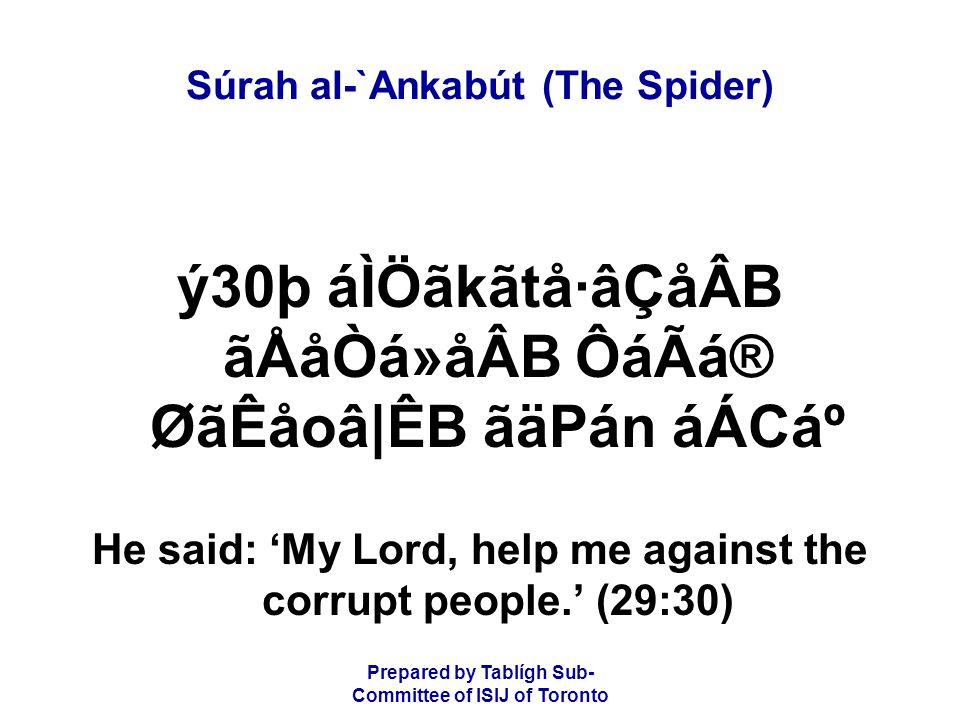 Prepared by Tablígh Sub- Committee of ISIJ of Toronto Súrah al-`Ankabút (The Spider) ý30þ áÌÖãkãtå·âÇåÂB ãÅåÒá»åÂB ÔáÃá® ØãÊåoâ|ÊB ãäPán áÁCẠHe said: 'My Lord, help me against the corrupt people.' (29:30)