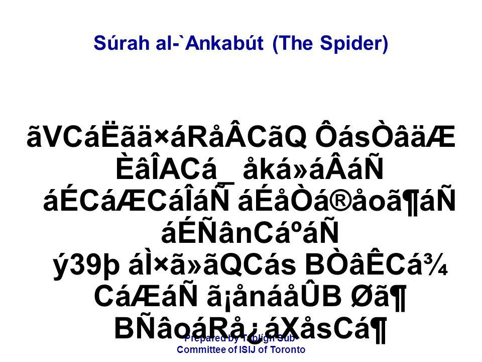 Prepared by Tablígh Sub- Committee of ISIJ of Toronto Súrah al-`Ankabút (The Spider) ãVCáËãä×áRåÂCãQ ÔásÒâäÆ ÈâÎACá_ åká»áÂáÑ áÉCáÆCáÎáÑ áÉåÒá®åoã¶áÑ