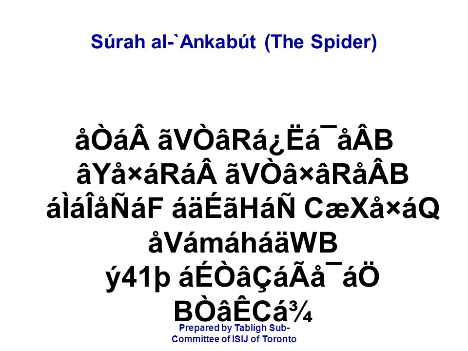 Prepared by Tablígh Sub- Committee of ISIJ of Toronto Súrah al-`Ankabút (The Spider) åÒá ãVÒâRá¿Ëá¯åÂB âYå×áRá ãVÒâ×âRåÂB áÌáÎåÑáF áäÉãHáÑ CæXå×áQ åVámáháäWB ý41þ áÉÒâÇáÃå¯áÖ BÒâÊCá¾ it takes a house, but surely the frailest of houses is the house of a spider; if only they knew.