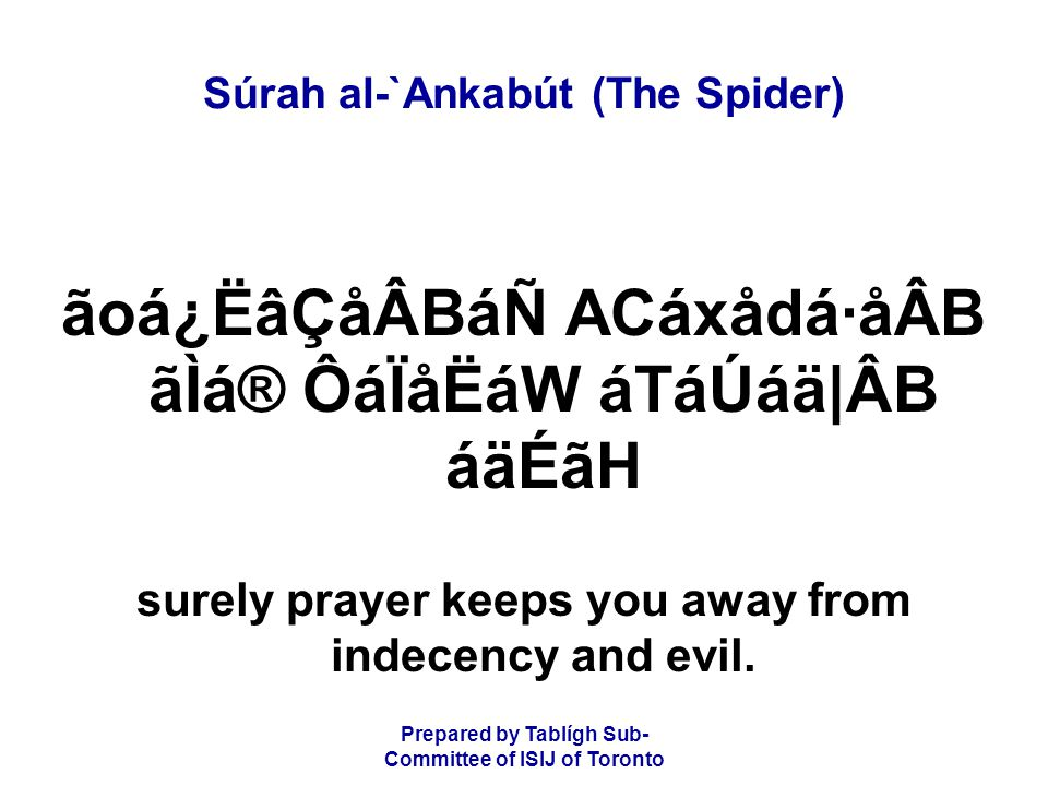 Prepared by Tablígh Sub- Committee of ISIJ of Toronto Súrah al-`Ankabút (The Spider) ãoá¿ËâÇåÂBáÑ ACáxådá·åÂB ãÌá® ÔáÏåËáW áTáÚáä|ÂB áäÉãH surely prayer keeps you away from indecency and evil.