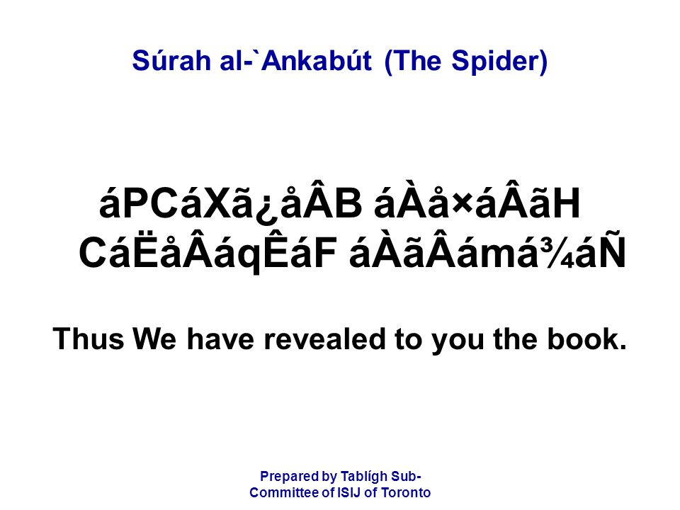 Prepared by Tablígh Sub- Committee of ISIJ of Toronto Súrah al-`Ankabút (The Spider) áPCáXã¿åÂB áÀå×áÂãH CáËåÂáqÊáF áÀãÂámá¾áÑ Thus We have revealed to you the book.