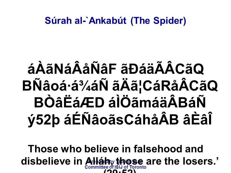 Prepared by Tablígh Sub- Committee of ISIJ of Toronto Súrah al-`Ankabút (The Spider) áÀãNáÂåÑâF ãÐáäÃÂCãQ BÑâoá·á¾áÑ ãÄã¦CáRåÂCãQ BÒâËáÆD áÌÖãmáäÂBáÑ ý52þ áÉÑâoãsCáhåÂB âÈâÎ Those who believe in falsehood and disbelieve in Alláh, those are the losers.' (29:52)