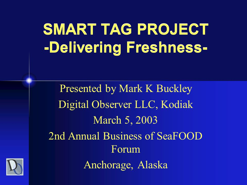 SMART TAG PROJECT -Delivering Freshness- Presented by Mark K Buckley Digital Observer LLC, Kodiak March 5, 2003 2nd Annual Business of SeaFOOD Forum A