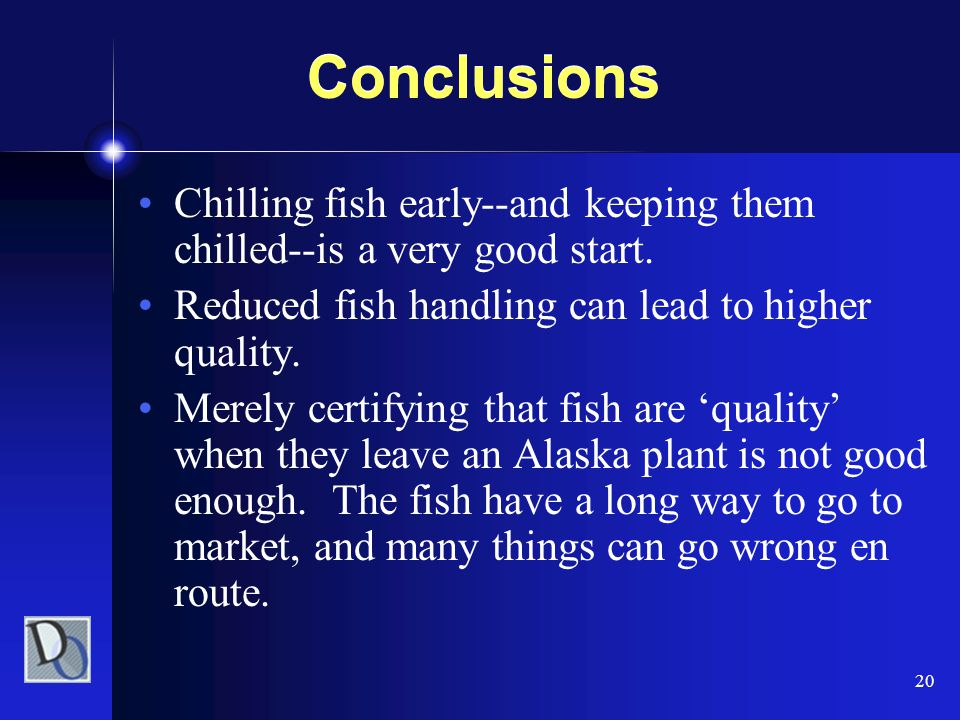 20 Conclusions Chilling fish early--and keeping them chilled--is a very good start. Reduced fish handling can lead to higher quality. Merely certifyin