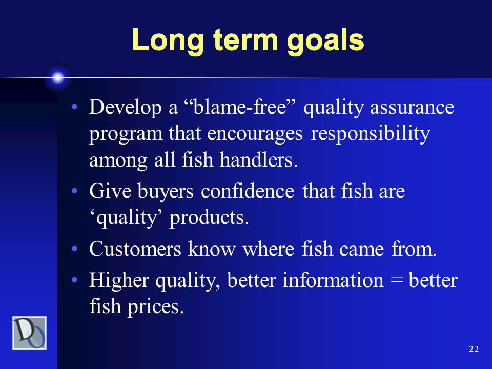 "22 Long term goals Develop a ""blame-free"" quality assurance program that encourages responsibility among all fish handlers. Give buyers confidence tha"