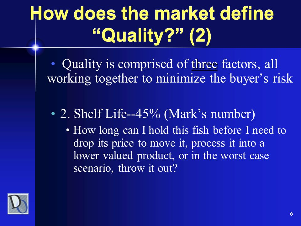 "6 How does the market define ""Quality?"" (2) threeQuality is comprised of three factors, all working together to minimize the buyer's risk 2. Shelf Lif"