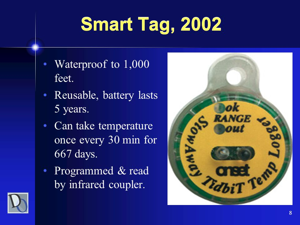 8 Smart Tag, 2002 Waterproof to 1,000 feet. Reusable, battery lasts 5 years. Can take temperature once every 30 min for 667 days. Programmed & read by