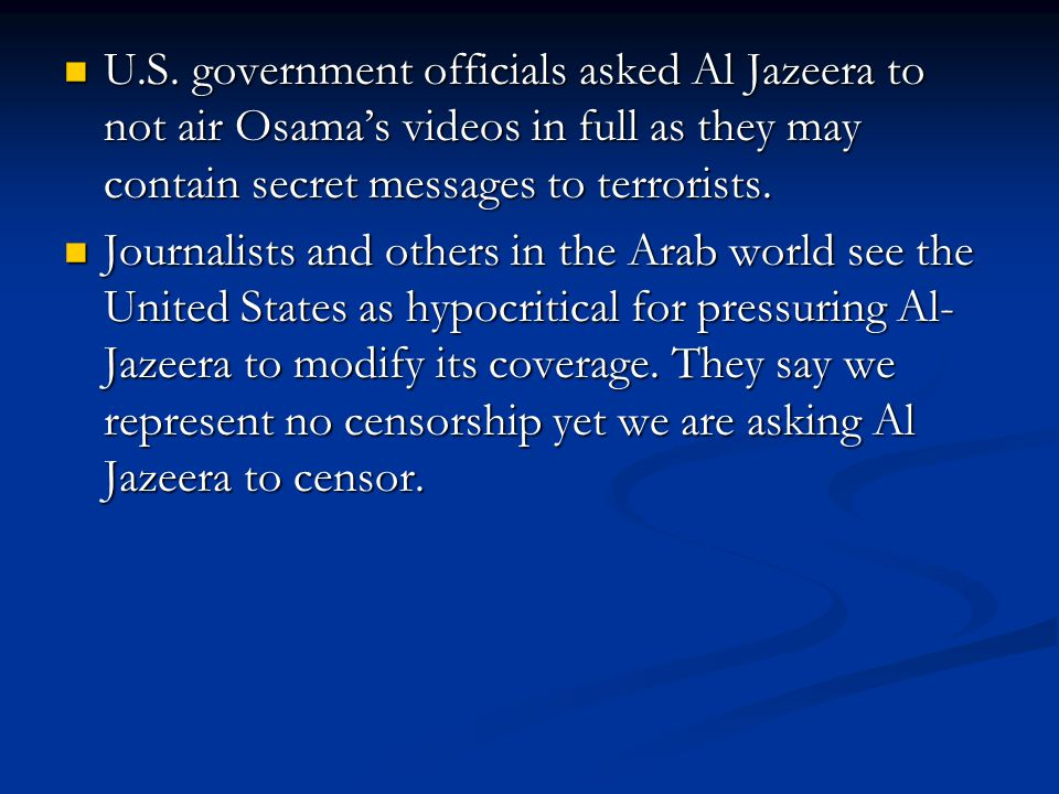 U.S. government officials asked Al Jazeera to not air Osama's videos in full as they may contain secret messages to terrorists. U.S. government offici