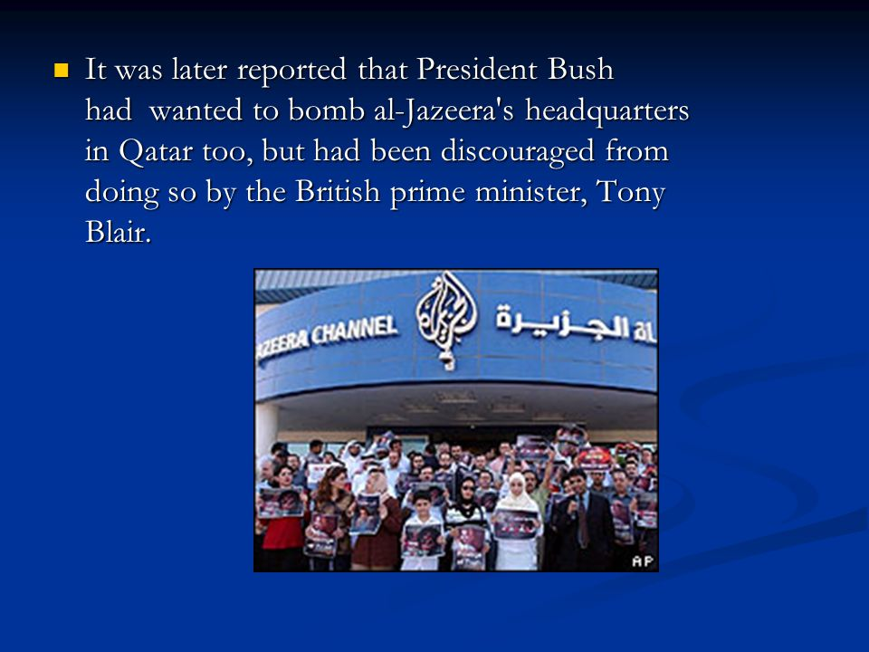 It was later reported that President Bush had wanted to bomb al-Jazeera's headquarters in Qatar too, but had been discouraged from doing so by the Bri