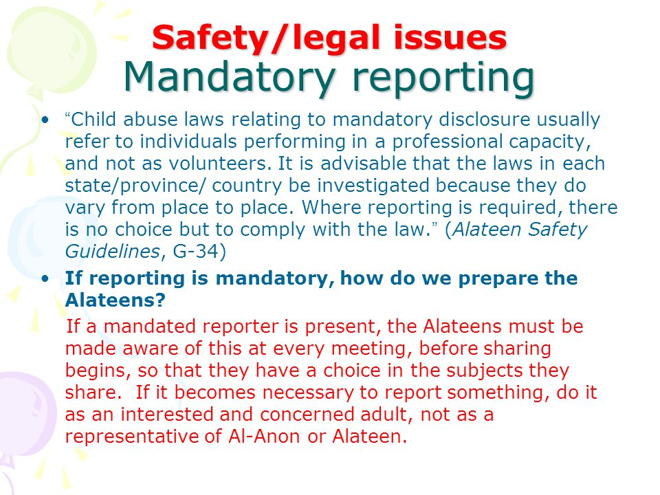Safety/legal issues When thinking of reporting* Whether reporting is mandatory or not: Start by discussing the matter with the Area Alateen Coordinator, DR, or other trusted servants according to the Area Process.