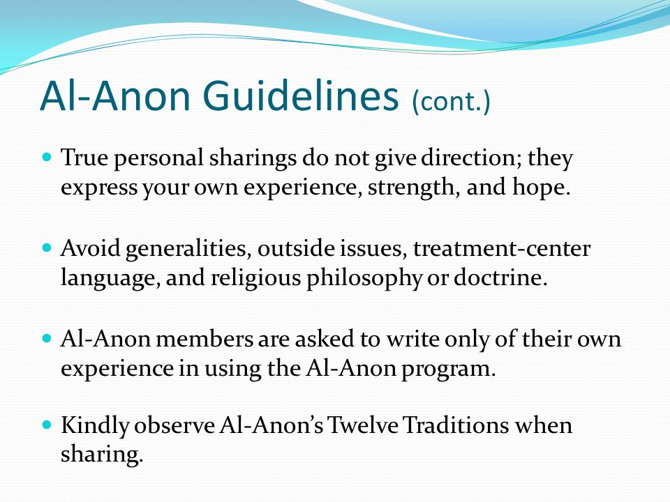 Al-Anon Guidelines (cont.) True personal sharings do not give direction; they express your own experience, strength, and hope.