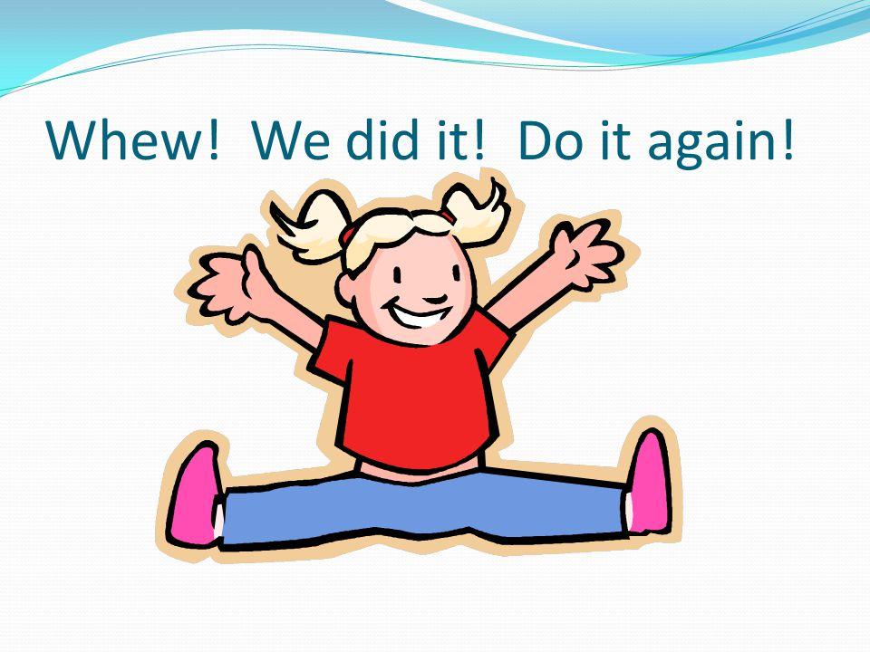 Whew! We did it! Do it again!