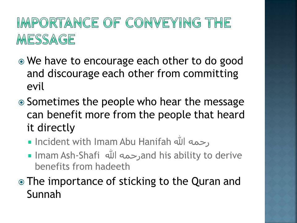  We have to encourage each other to do good and discourage each other from committing evil  Sometimes the people who hear the message can benefit more from the people that heard it directly  Incident with Imam Abu Hanifah رحمه الله  Imam Ash-Shafi رحمه الله and his ability to derive benefits from hadeeth  The importance of sticking to the Quran and Sunnah
