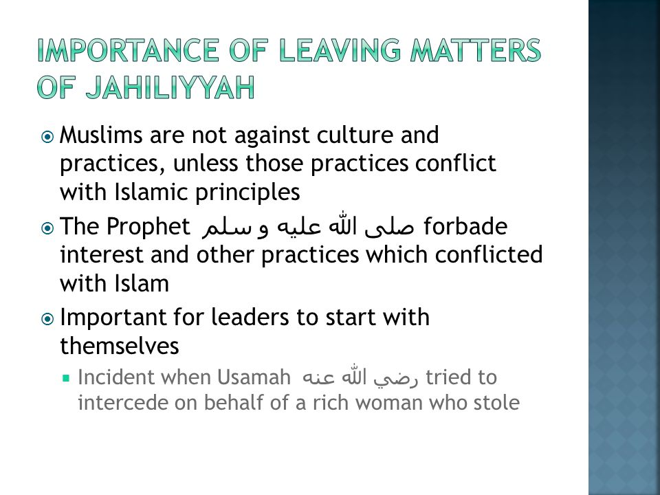  Muslims are not against culture and practices, unless those practices conflict with Islamic principles  The Prophet صلى الله عليه و سلم forbade interest and other practices which conflicted with Islam  Important for leaders to start with themselves  Incident when Usamah رضي الله عنه tried to intercede on behalf of a rich woman who stole