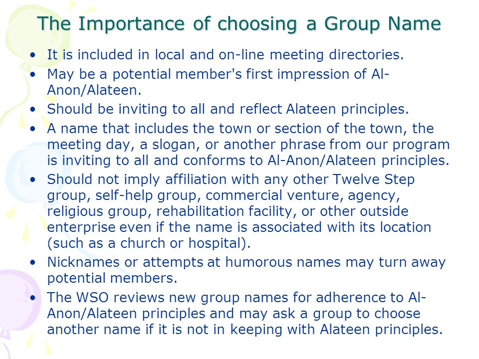 The Importance of choosing a Group Name It is included in local and on-line meeting directories. May be a potential member's first impression of Al- A