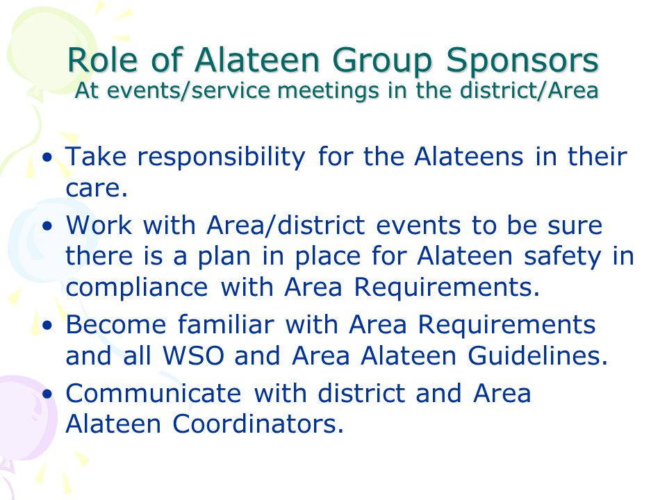 Role of Alateen Group Sponsors At events/service meetings in the district/Area Take responsibility for the Alateens in their care. Work with Area/dist