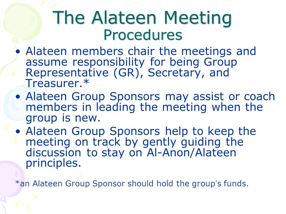 The Alateen Meeting Procedures Alateen members chair the meetings and assume responsibility for being Group Representative (GR), Secretary, and Treasu