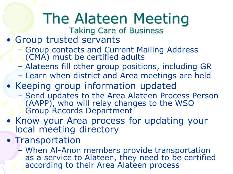 The Alateen Meeting Taking Care of Business Group trusted servants –Group contacts and Current Mailing Address (CMA) must be certified adults –Alateen